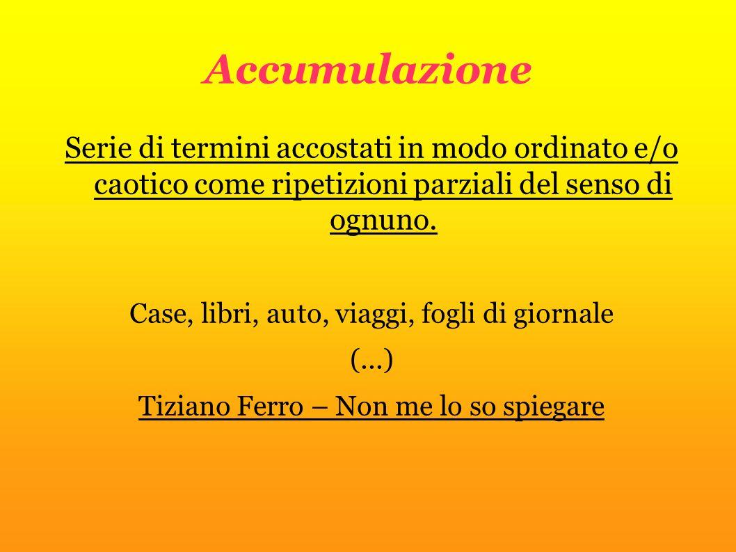 Accumulazione Serie di termini accostati in modo ordinato e/o caotico come ripetizioni parziali del senso di ognuno.