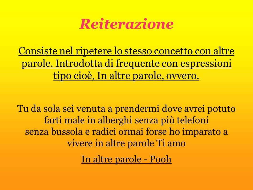 Reiterazione Consiste nel ripetere lo stesso concetto con altre parole. Introdotta di frequente con espressioni tipo cioè, In altre parole, ovvero.