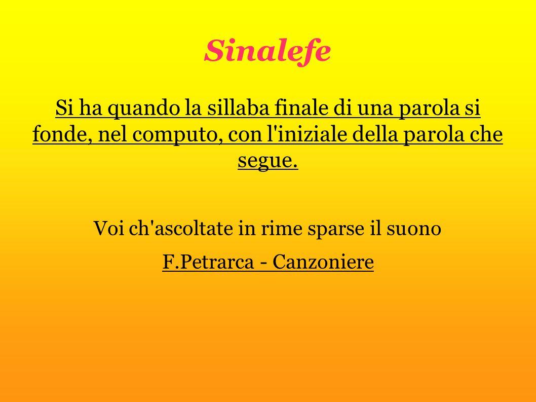 Sinalefe Si ha quando la sillaba finale di una parola si fonde, nel computo, con l iniziale della parola che segue.