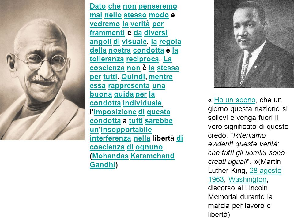 Dato che non penseremo mai nello stesso modo e vedremo la verità per frammenti e da diversi angoli di visuale, la regola della nostra condotta è la tolleranza reciproca. La coscienza non è la stessa per tutti. Quindi, mentre essa rappresenta una buona guida per la condotta individuale, I imposizione di questa condotta a tutti sarebbe un insopportabile interferenza nella libertà di coscienza di ognuno (Mohandas Karamchand Gandhi)