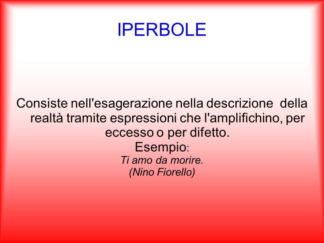IPERBOLE Consiste nell esagerazione nella descrizione della realtà tramite espressioni che l amplifichino, per eccesso o per difetto.