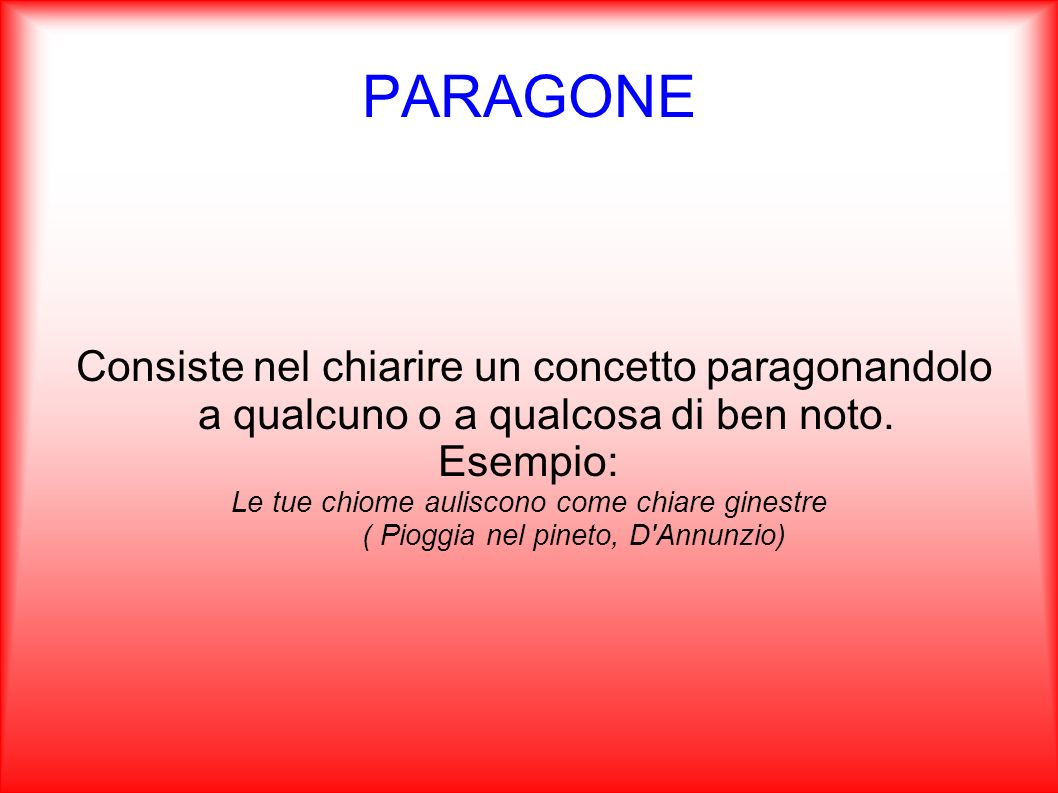 PARAGONE Consiste nel chiarire un concetto paragonandolo a qualcuno o a qualcosa di ben noto. Esempio: