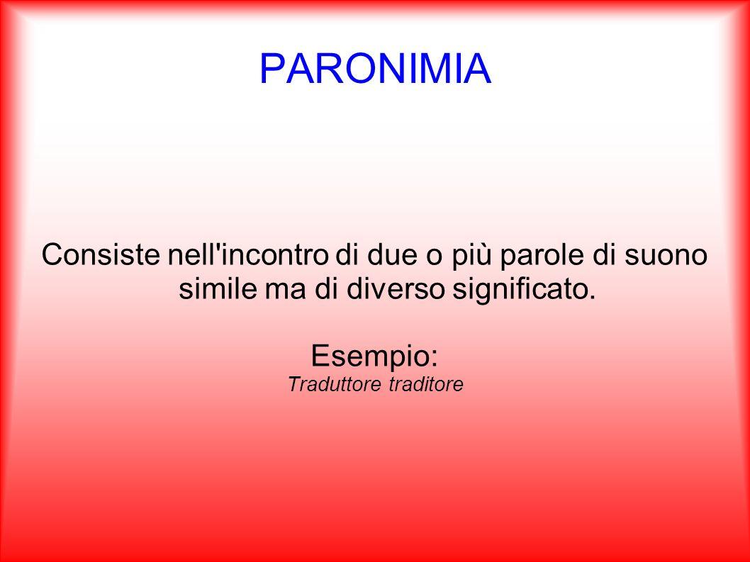 PARONIMIA Consiste nell incontro di due o più parole di suono simile ma di diverso significato. Esempio:
