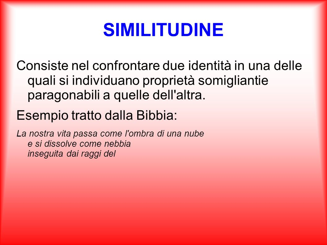 SIMILITUDINE Consiste nel confrontare due identità in una delle quali si individuano proprietà somigliantie paragonabili a quelle dell altra.