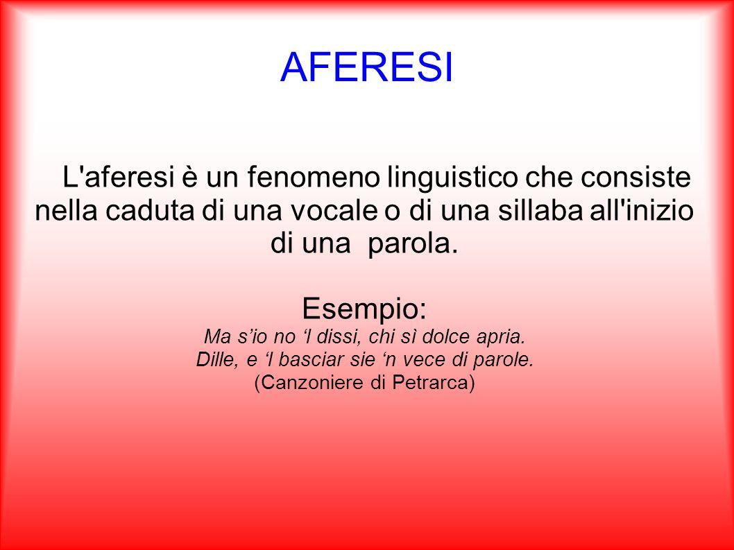 AFERESI L aferesi è un fenomeno linguistico che consiste nella caduta di una vocale o di una sillaba all inizio di una parola.