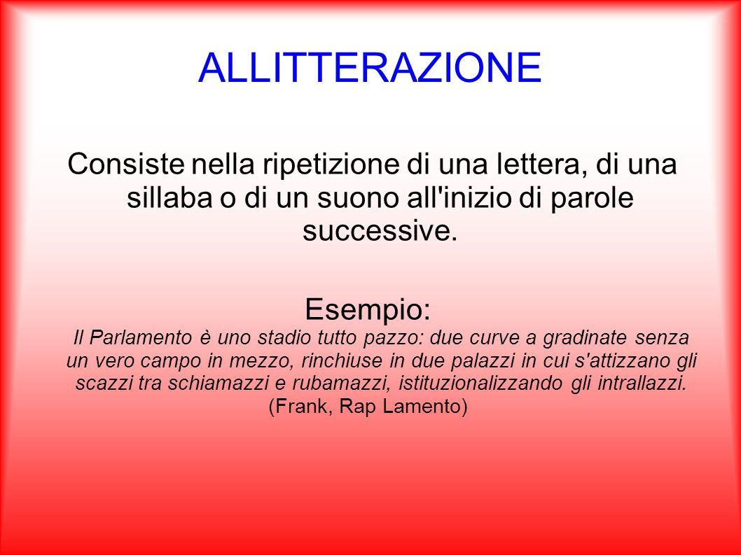 ALLITTERAZIONE Consiste nella ripetizione di una lettera, di una sillaba o di un suono all inizio di parole successive.
