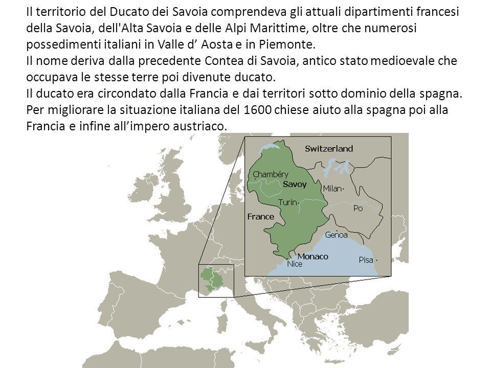 Il territorio del Ducato dei Savoia comprendeva gli attuali dipartimenti francesi della Savoia, dell Alta Savoia e delle Alpi Marittime, oltre che numerosi possedimenti italiani in Valle d' Aosta e in Piemonte.