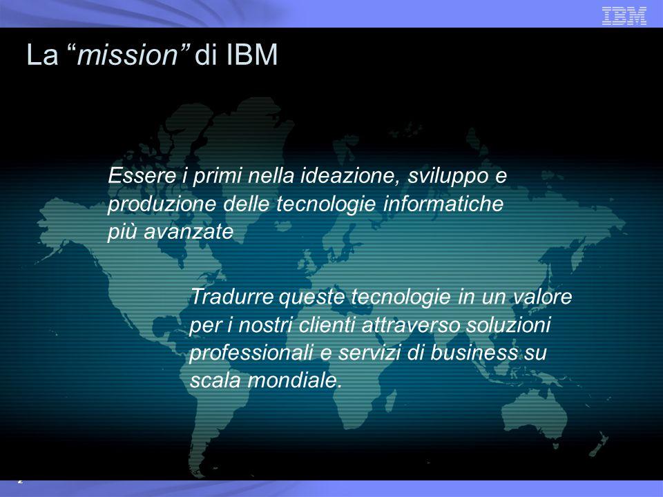 La mission di IBM Essere i primi nella ideazione, sviluppo e produzione delle tecnologie informatiche più avanzate.