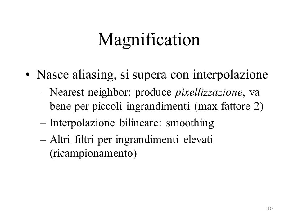 Magnification Nasce aliasing, si supera con interpolazione