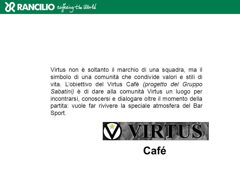 Virtus non è soltanto il marchio di una squadra, ma il simbolo di una comunità che condivide valori e stili di vita. L'obiettivo del Virtus Cafè (progetto del Gruppo Sabatini) è di dare alla comunità Virtus un luogo per incontrarsi, conoscersi e dialogare oltre il momento della partita: vuole far rivivere la speciale atmosfera del Bar Sport.