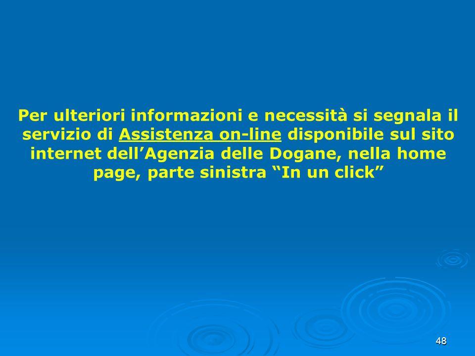 Per ulteriori informazioni e necessità si segnala il servizio di Assistenza on-line disponibile sul sito internet dell'Agenzia delle Dogane, nella home page, parte sinistra In un click