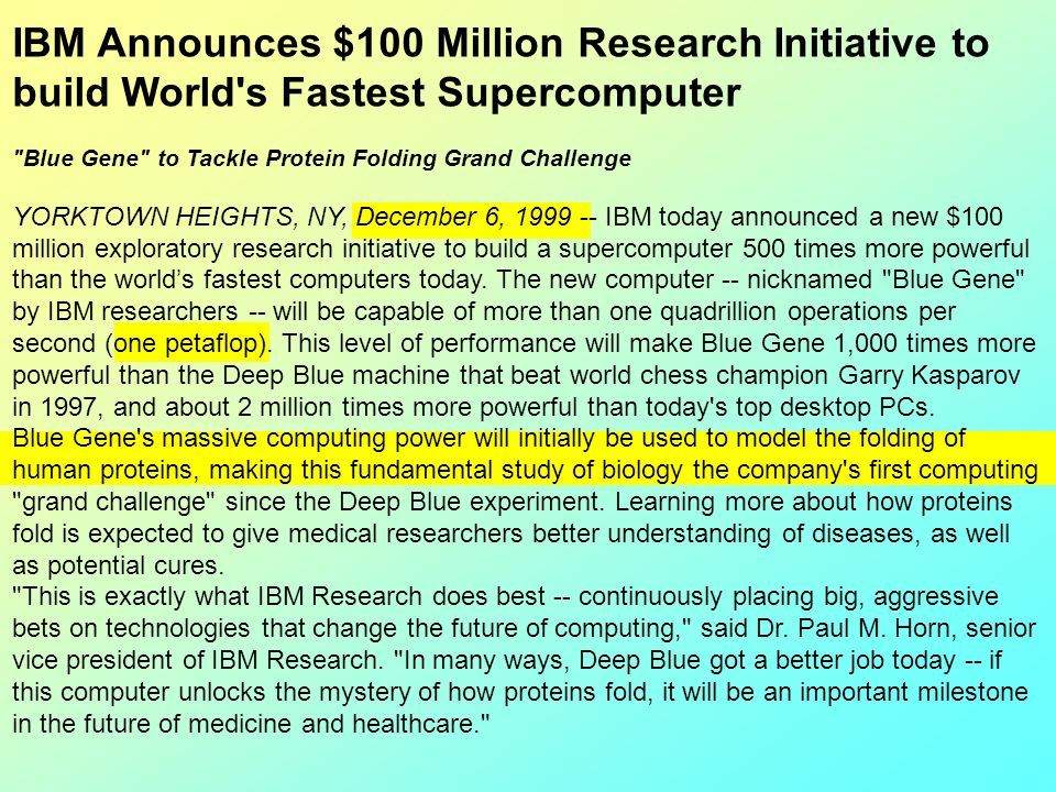 IBM Announces $100 Million Research Initiative to build World s Fastest Supercomputer Blue Gene to Tackle Protein Folding Grand Challenge YORKTOWN HEIGHTS, NY, December 6, 1999 -- IBM today announced a new $100 million exploratory research initiative to build a supercomputer 500 times more powerful than the world's fastest computers today. The new computer -- nicknamed Blue Gene by IBM researchers -- will be capable of more than one quadrillion operations per second (one petaflop). This level of performance will make Blue Gene 1,000 times more powerful than the Deep Blue machine that beat world chess champion Garry Kasparov in 1997, and about 2 million times more powerful than today s top desktop PCs.