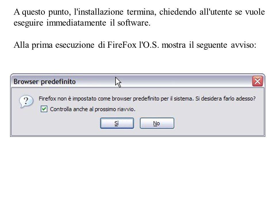 A questo punto, l installazione termina, chiedendo all utente se vuole eseguire immediatamente il software. Alla prima esecuzione di FireFox l O.S. mostra il seguente avviso: