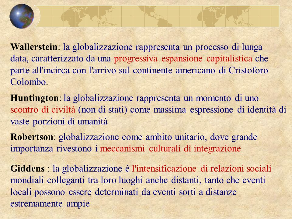 Wallerstein: la globalizzazione rappresenta un processo di lunga data, caratterizzato da una progressiva espansione capitalistica che parte all incirca con l arrivo sul continente americano di Cristoforo Colombo.