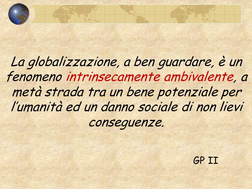 La globalizzazione, a ben guardare, è un fenomeno intrinsecamente ambivalente, a metà strada tra un bene potenziale per l'umanità ed un danno sociale di non lievi conseguenze.