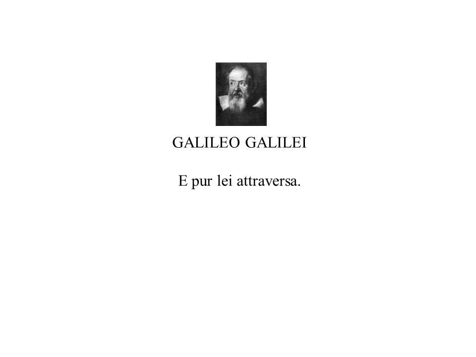 GALILEO GALILEI E pur lei attraversa.