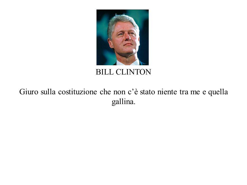 BILL CLINTON Giuro sulla costituzione che non c'è stato niente tra me e quella gallina.