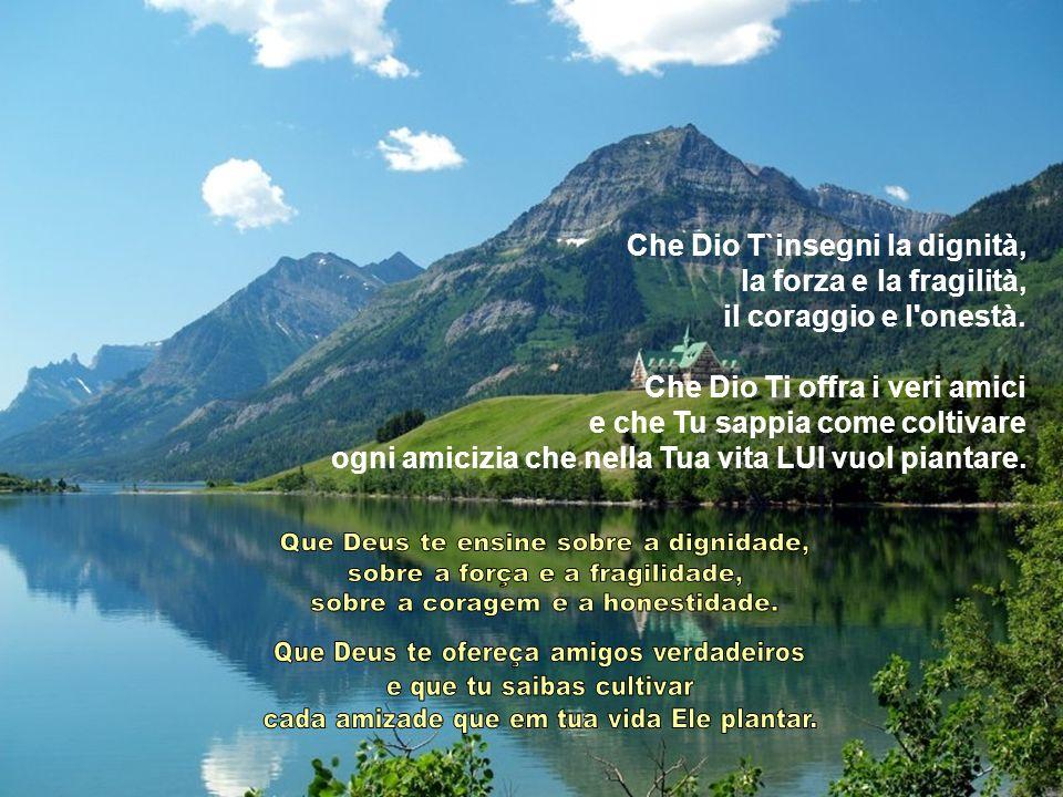 Che Dio T`insegni la dignità, la forza e la fragilità,