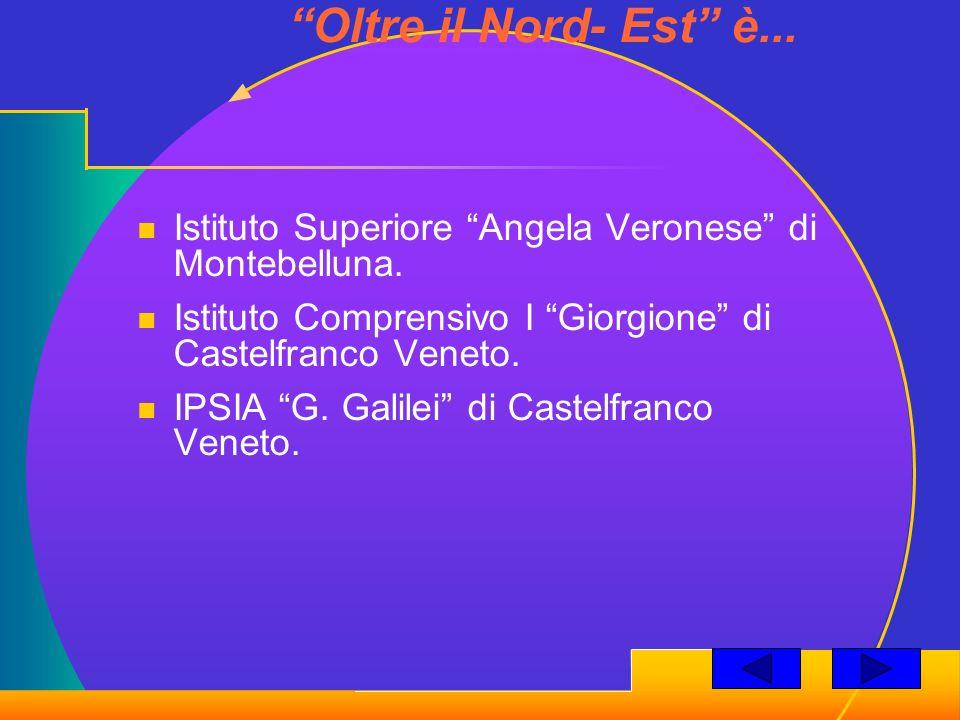 Oltre il Nord- Est è... Istituto Superiore Angela Veronese di Montebelluna. Istituto Comprensivo I Giorgione di Castelfranco Veneto.