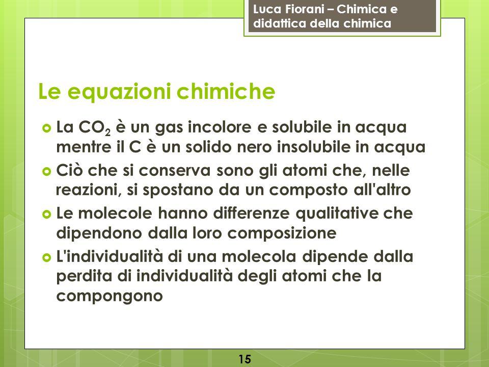 Le equazioni chimiche La CO2 è un gas incolore e solubile in acqua mentre il C è un solido nero insolubile in acqua.