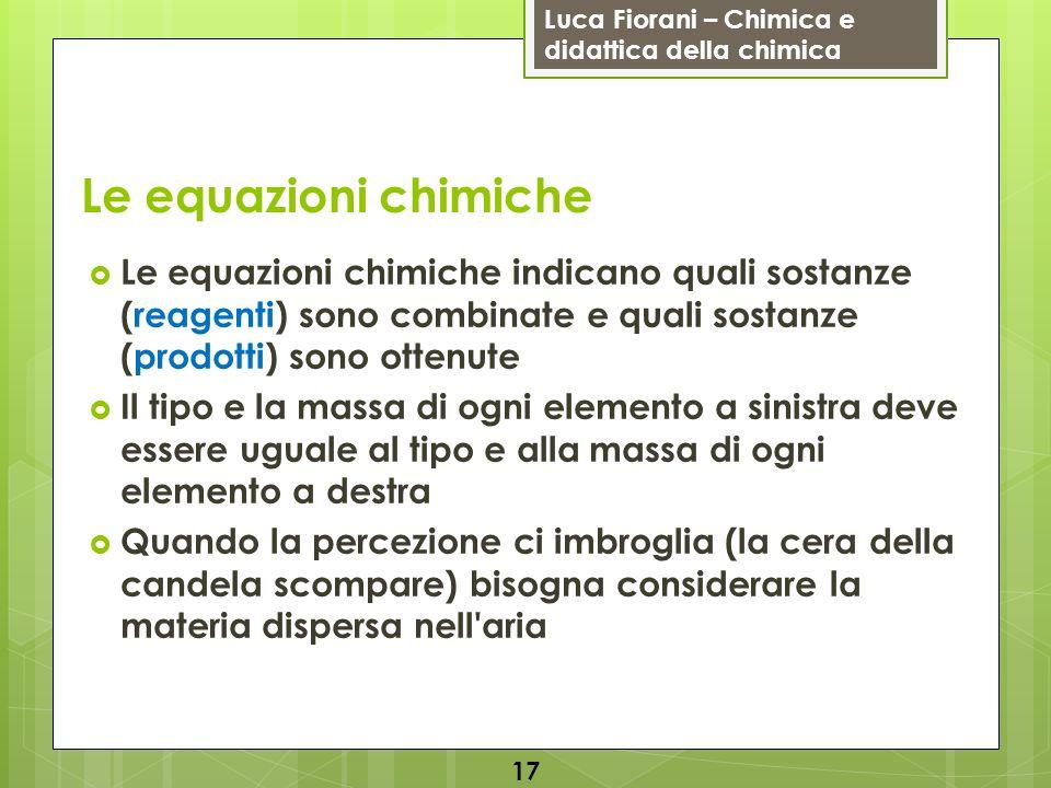Le equazioni chimiche Le equazioni chimiche indicano quali sostanze (reagenti) sono combinate e quali sostanze (prodotti) sono ottenute.