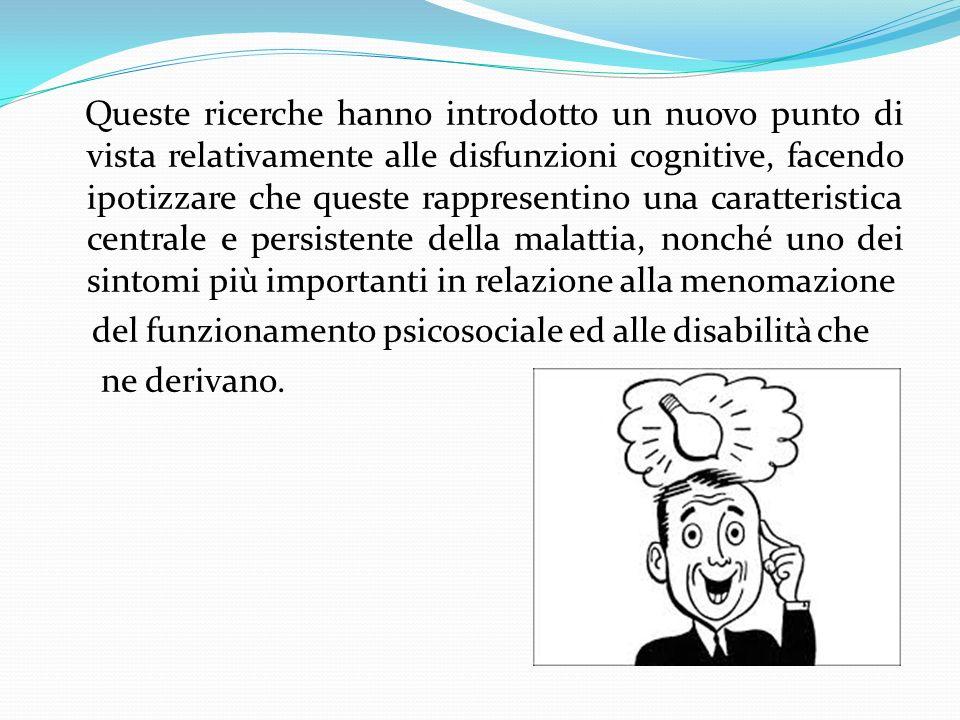 Queste ricerche hanno introdotto un nuovo punto di vista relativamente alle disfunzioni cognitive, facendo ipotizzare che queste rappresentino una caratteristica centrale e persistente della malattia, nonché uno dei sintomi più importanti in relazione alla menomazione del funzionamento psicosociale ed alle disabilità che ne derivano.