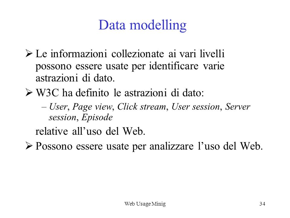 Web Usage Mining Data modelling. Le informazioni collezionate ai vari livelli possono essere usate per identificare varie astrazioni di dato.