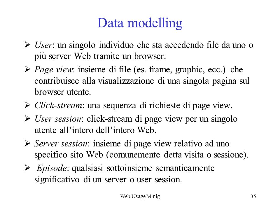 Web Usage Mining Data modelling. User: un singolo individuo che sta accedendo file da uno o più server Web tramite un browser.