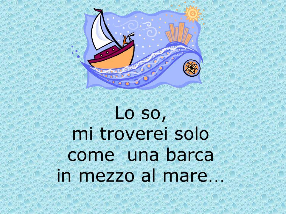 Lo so, mi troverei solo come una barca in mezzo al mare…