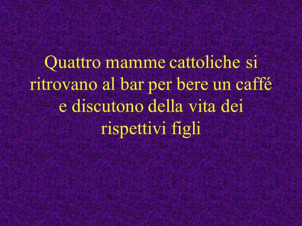 Quattro mamme cattoliche si ritrovano al bar per bere un caffé e discutono della vita dei rispettivi figli