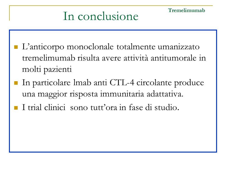 In conclusione Tremelimumab. L'anticorpo monoclonale totalmente umanizzato tremelimumab risulta avere attività antitumorale in molti pazienti.