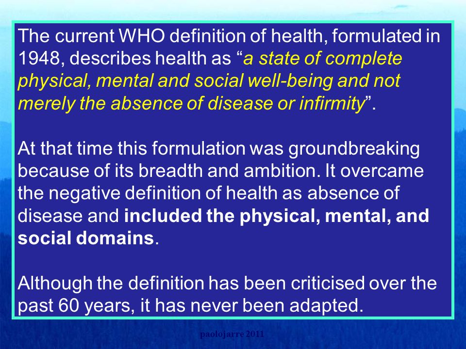 The current WHO definition of health, formulated in 1948, describes health as a state of complete physical, mental and social well-being and not merely the absence of disease or infirmity . At that time this formulation was groundbreaking