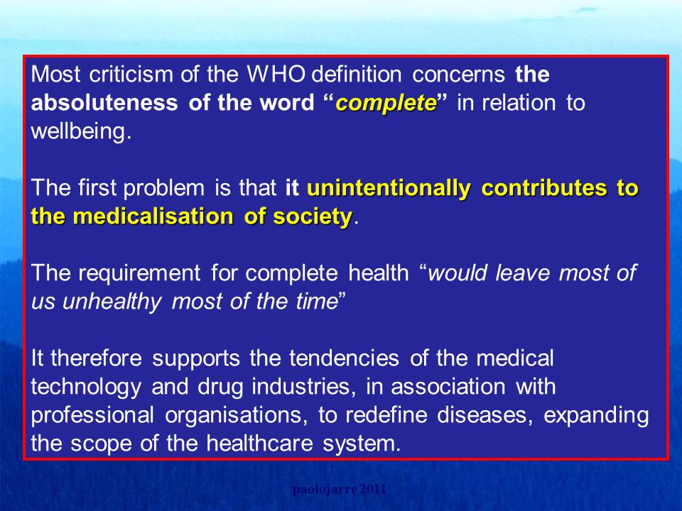 Most criticism of the WHO definition concerns the absoluteness of the word complete in relation to wellbeing. The first problem is that it unintentionally contributes to the medicalisation of society. The requirement for complete health would leave most of us unhealthy most of the time It therefore supports the tendencies of the medical technology and drug industries, in association with professional organisations, to redefine diseases, expanding the scope of the healthcare system.