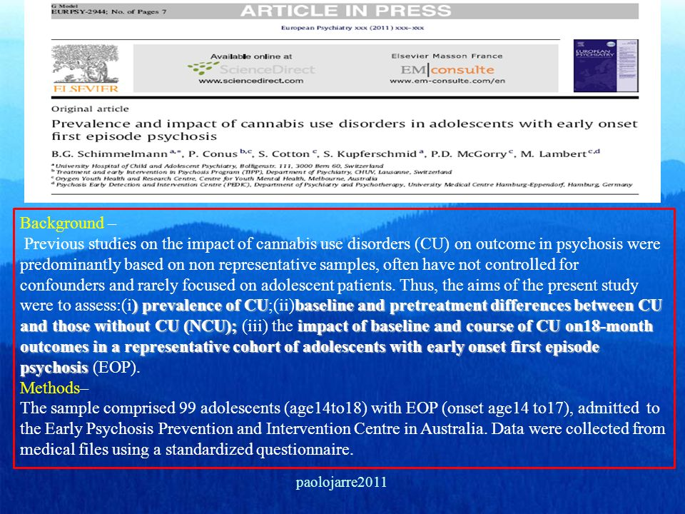Background – Previous studies on the impact of cannabis use disorders (CU) on outcome in psychosis were predominantly based on non representative samples, often have not controlled for confounders and rarely focused on adolescent patients. Thus, the aims of the present study were to assess:(i) prevalence of CU;(ii)baseline and pretreatment differences between CU and those without CU (NCU); (iii) the impact of baseline and course of CU on18-month outcomes in a representative cohort of adolescents with early onset first episode psychosis (EOP). Methods– The sample comprised 99 adolescents (age14to18) with EOP (onset age14 to17), admitted to the Early Psychosis Prevention and Intervention Centre in Australia. Data were collected from medical files using a standardized questionnaire.