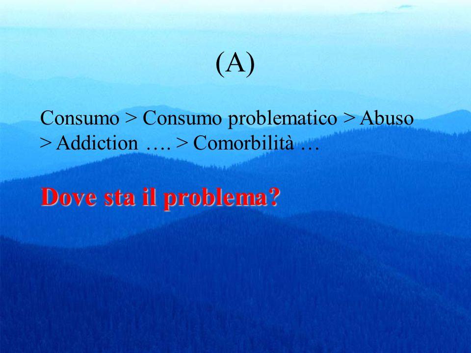 (A) Consumo > Consumo problematico > Abuso > Addiction …. > Comorbilità … Dove sta il problema
