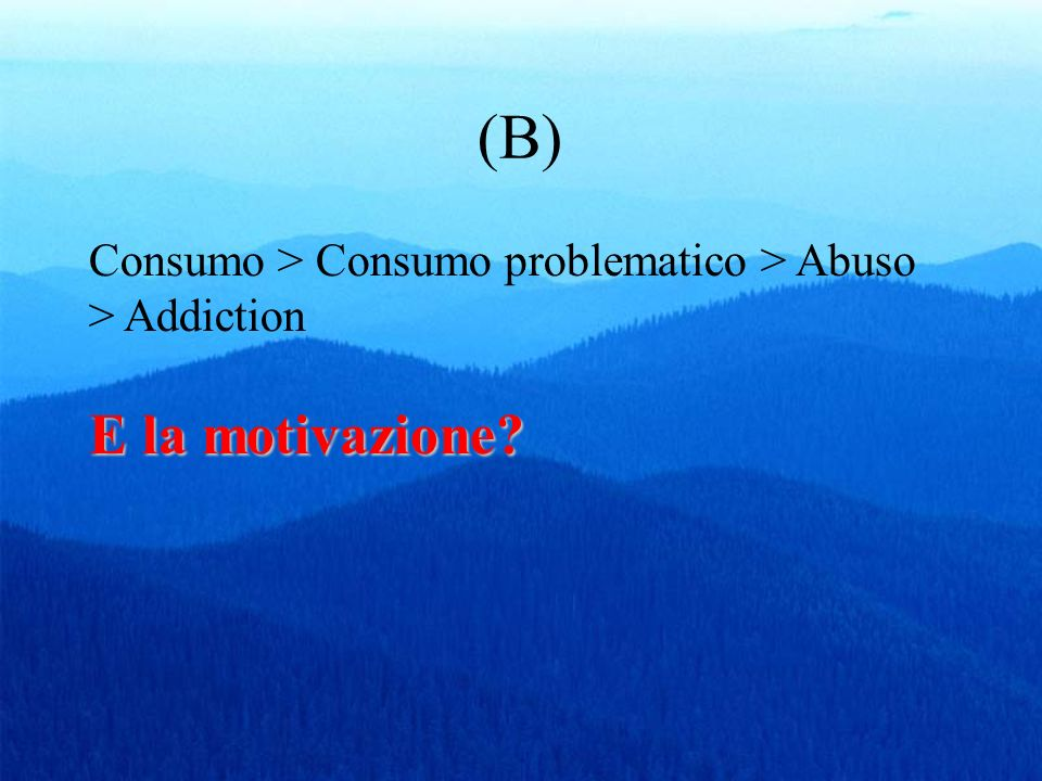 (B) Consumo > Consumo problematico > Abuso > Addiction E la motivazione