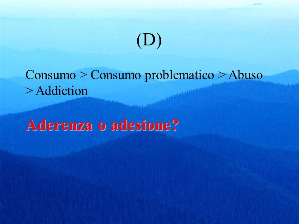 (D) Consumo > Consumo problematico > Abuso > Addiction Aderenza o adesione