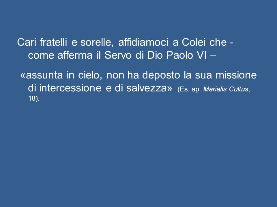 Cari fratelli e sorelle, affidiamoci a Colei che - come afferma il Servo di Dio Paolo VI – «assunta in cielo, non ha deposto la sua missione di intercessione e di salvezza» (Es.