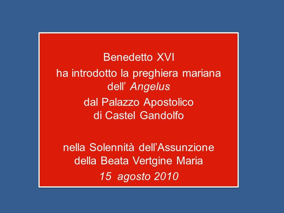Benedetto XVI ha introdotto la preghiera mariana dell' Angelus dal Palazzo Apostolico di Castel Gandolfo nella Solennità dell'Assunzione della Beata Vertgine Maria 15 agosto 2010