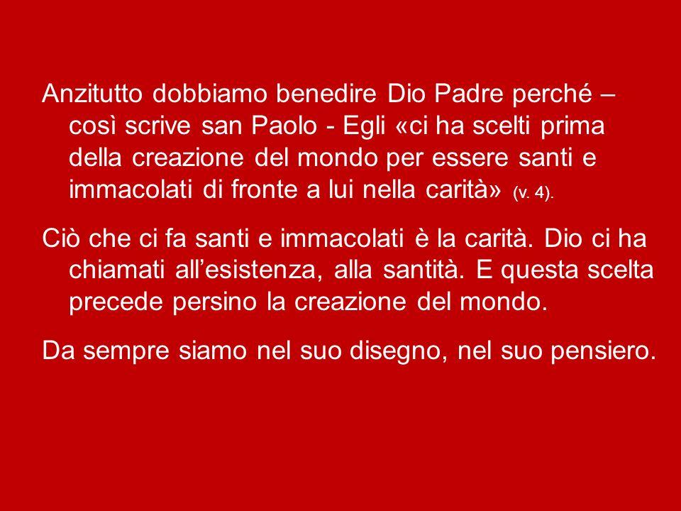 Anzitutto dobbiamo benedire Dio Padre perché – così scrive san Paolo - Egli «ci ha scelti prima della creazione del mondo per essere santi e immacolati di fronte a lui nella carità» (v.