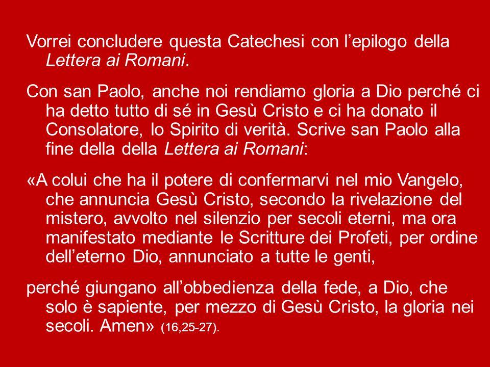 Vorrei concludere questa Catechesi con l'epilogo della Lettera ai Romani.
