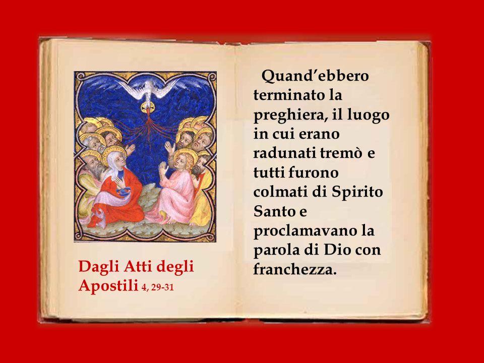 Quand'ebbero terminato la preghiera, il luogo in cui erano radunati tremò e tutti furono colmati di Spirito Santo e proclamavano la parola di Dio con franchezza.