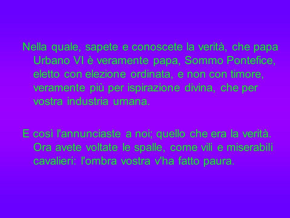 Nella quale, sapete e conoscete la verità, che papa Urbano VI è veramente papa, Sommo Pontefice, eletto con elezione ordinata, e non con timore, veramente più per ispirazione divina, che per vostra industria umana.