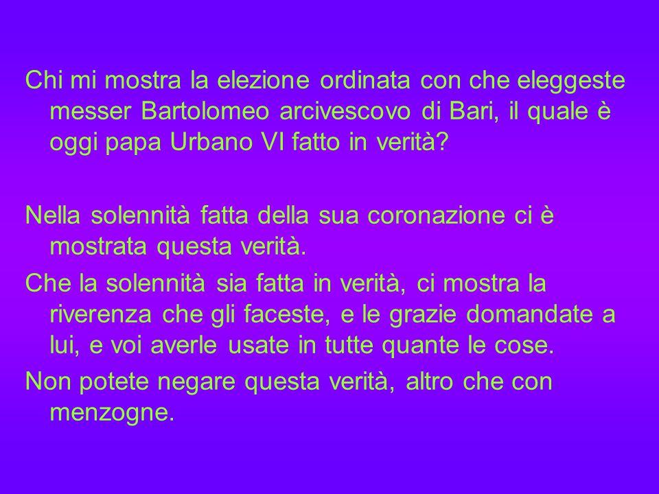 Chi mi mostra la elezione ordinata con che eleggeste messer Bartolomeo arcivescovo di Bari, il quale è oggi papa Urbano VI fatto in verità