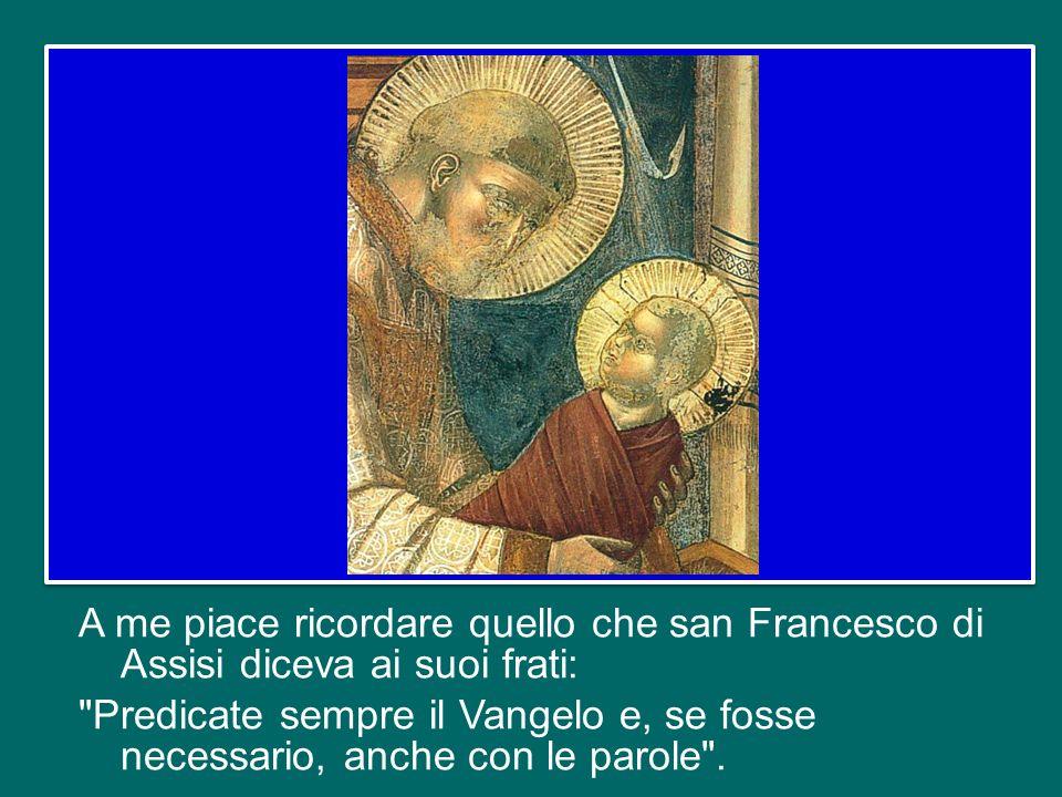 A me piace ricordare quello che san Francesco di Assisi diceva ai suoi frati: Predicate sempre il Vangelo e, se fosse necessario, anche con le parole .