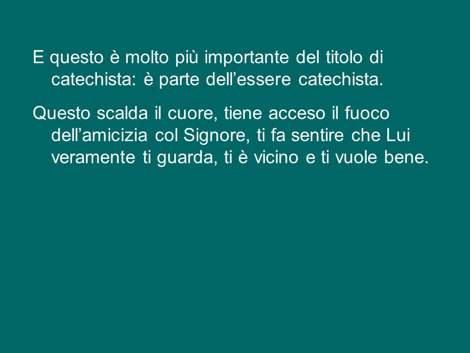 E questo è molto più importante del titolo di catechista: è parte dell'essere catechista.
