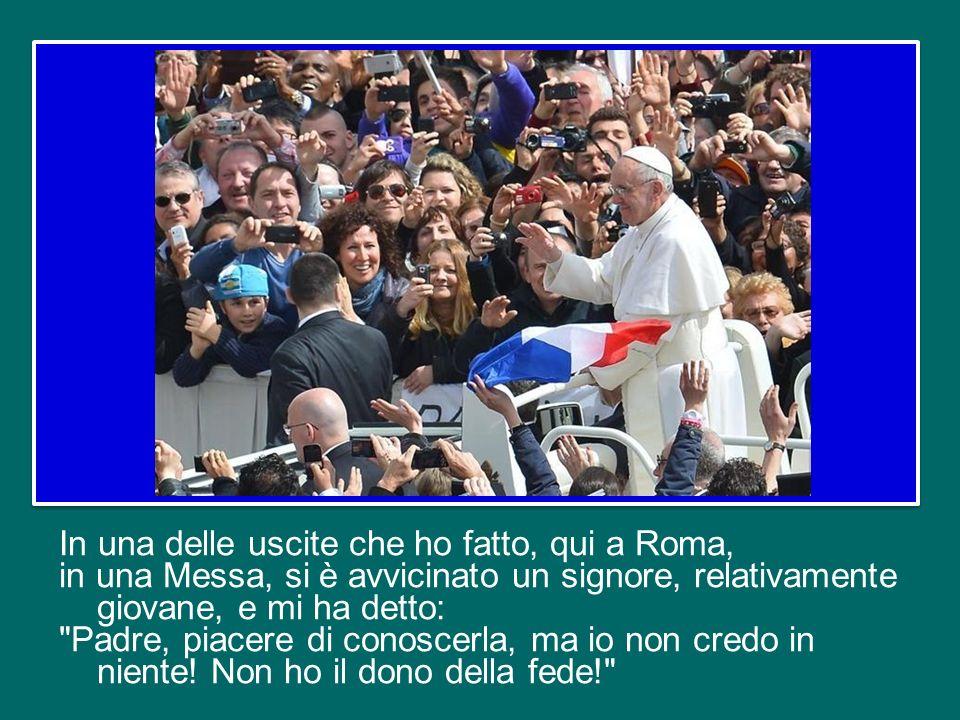 In una delle uscite che ho fatto, qui a Roma, in una Messa, si è avvicinato un signore, relativamente giovane, e mi ha detto: Padre, piacere di conoscerla, ma io non credo in niente.