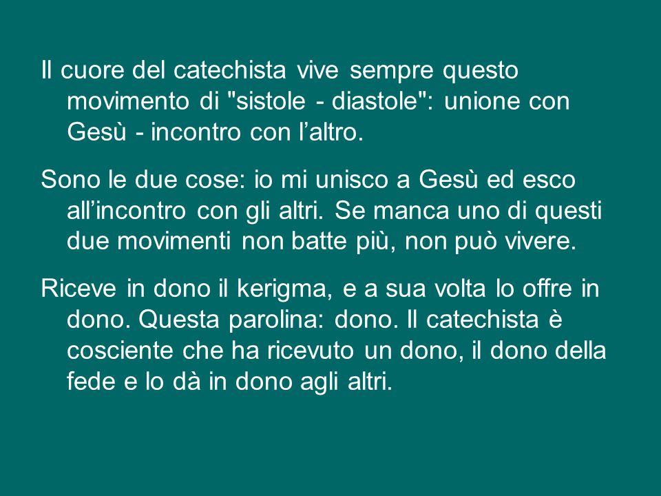 Il cuore del catechista vive sempre questo movimento di sistole - diastole : unione con Gesù - incontro con l'altro.
