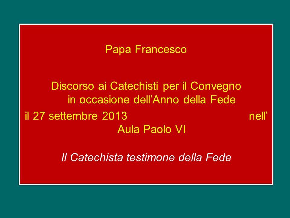 Papa Francesco Discorso ai Catechisti per il Convegno in occasione dell'Anno della Fede il 27 settembre 2013 nell' Aula Paolo VI Il Catechista testimone della Fede