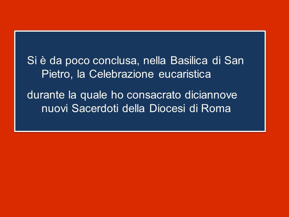 Si è da poco conclusa, nella Basilica di San Pietro, la Celebrazione eucaristica durante la quale ho consacrato diciannove nuovi Sacerdoti della Diocesi di Roma